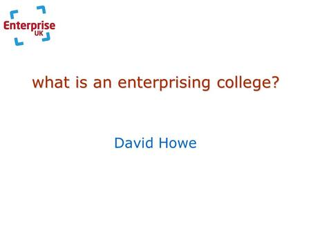 What is an enterprising college? David Howe. the sector General FE Colleges(310) 14-16 BTEC Award & First; Spec. Diplomas 16-19 BTEC First & Nat. Dips.;