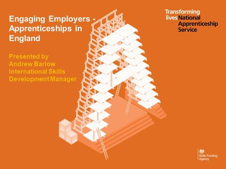 Engaging Employers - Apprenticeships in England Presented by Andrew Barlow International Skills Development Manager.
