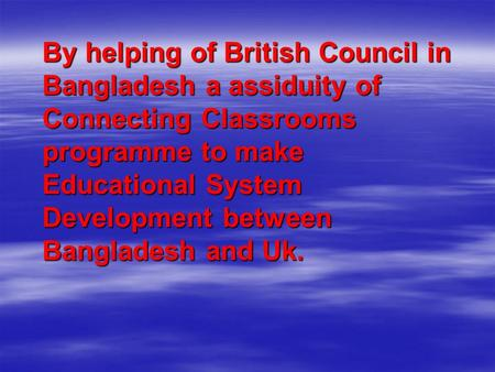 By helping of British Council in Bangladesh a assiduity of Connecting Classrooms programme to make Educational System Development between Bangladesh and.