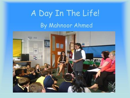 A Day In The Life! By Mahnoor Ahmed. Introduction This power point is about my day at school Thursday 29 th August 2013. I hope you enjoy this power point.