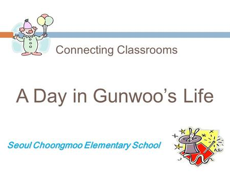 Connecting Classrooms A Day in Gunwoos Life Seoul Choongmoo Elementary School Seoul Choongmoo Elementary School.