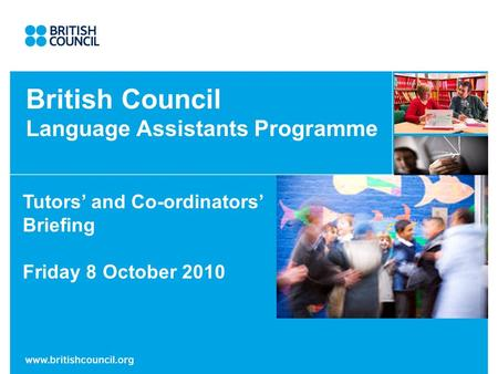 British Council Language Assistants Programme Tutors and Co-ordinators Briefing Friday 8 October 2010.