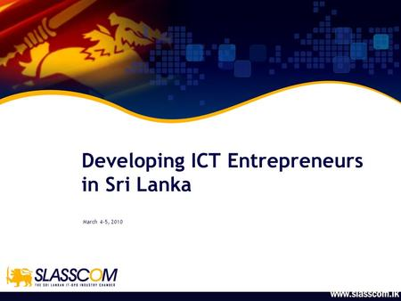Developing ICT Entrepreneurs in Sri Lanka March 4-5, 2010.