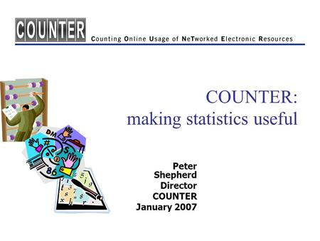 COUNTER: making statistics useful Peter Shepherd Director COUNTER January 2007.