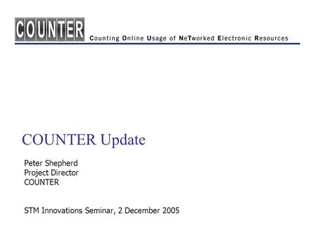 COUNTER Update Peter Shepherd Project Director COUNTER STM Innovations Seminar, 2 December 2005.