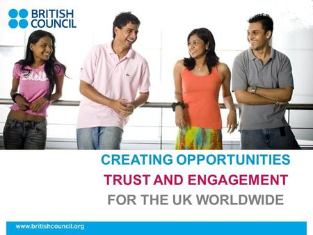 CREATING OPPORTUNITIES TRUST AND ENGAGEMENT FOR THE UK WORLDWIDE.