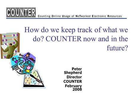 How do we keep track of what we do? COUNTER now and in the future? Peter Shepherd Director COUNTER February 2008.