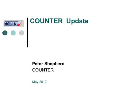 COUNTER Update Peter Shepherd COUNTER May 2012. COUNTER - three new developments Release 4 of the Code of Practice Release 4 definitive version now published.