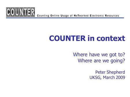 COUNTER in context Where have we got to? Where are we going? Peter Shepherd UKSG, March 2009.