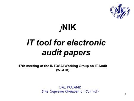 1 jNIK IT tool for electronic audit papers 17th meeting of the INTOSAI Working Group on IT Audit (WGITA) SAI POLAND (the Supreme Chamber of Control)