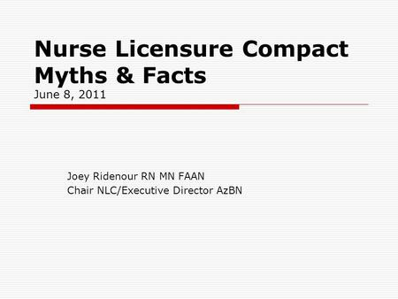 Nurse Licensure Compact Myths & Facts June 8, 2011 Joey Ridenour RN MN FAAN Chair NLC/Executive Director AzBN.