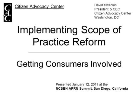 Implementing Scope of Practice Reform Getting Consumers Involved Citizen Advocacy Center David Swankin President & CEO Citizen Advocacy Center Washington,