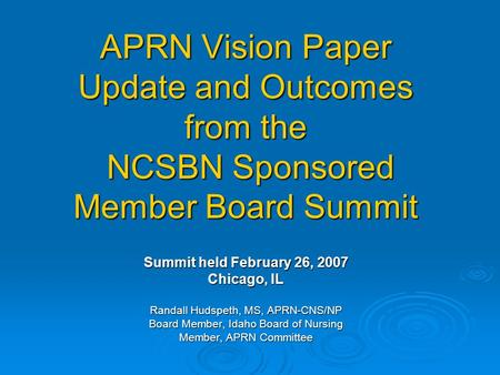 APRN Vision Paper Update and Outcomes from the NCSBN Sponsored Member Board Summit Summit held February 26, 2007 Chicago, IL Randall Hudspeth, MS, APRN-CNS/NP.