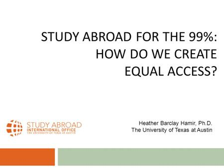 STUDY ABROAD FOR THE 99%: HOW DO WE CREATE EQUAL ACCESS? Heather Barclay Hamir, Ph.D. The University of Texas at Austin.