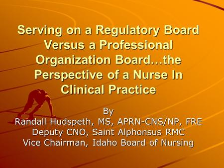 Serving on a Regulatory Board Versus a Professional Organization Board…the Perspective of a Nurse In Clinical Practice By Randall Hudspeth, MS, APRN-CNS/NP,