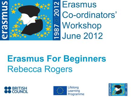 Event Title Name Erasmus Co-ordinators Workshop June 2012 Erasmus For Beginners Rebecca Rogers.