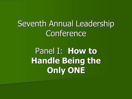 Seventh Annual Leadership Conference Panel I: How to Handle Being the Only ONE.
