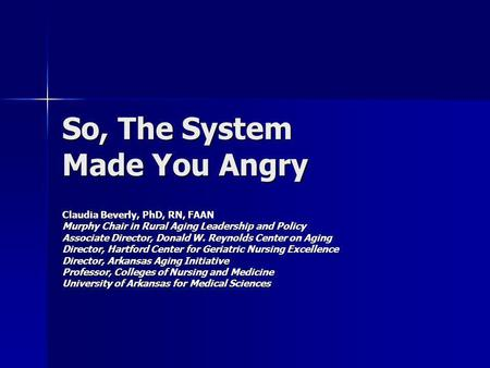 So, The System Made You Angry Claudia Beverly, PhD, RN, FAAN Murphy Chair in Rural Aging Leadership and Policy Associate Director, Donald W. Reynolds Center.
