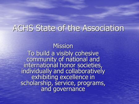 ACHS State of the Association Mission To build a visibly cohesive community of national and international honor societies, individually and collaboratively.