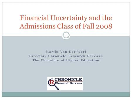 Martin Van Der Werf Director, Chronicle Research Services The Chronicle of Higher Education Financial Uncertainty and the Admissions Class of Fall 2008.