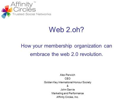 Web 2.oh? How your membership organization can embrace the web 2.0 revolution. Alex Perwich CEO Golden Key International Honour Society & John Garvie Marketing.