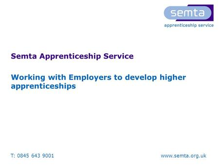T: 0845 643 9001 www.semta.org.uk Semta Apprenticeship Service Working with Employers to develop higher apprenticeships.