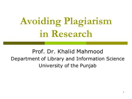 1 Avoiding Plagiarism in Research Prof. Dr. Khalid Mahmood Department of Library and Information Science University of the Punjab.
