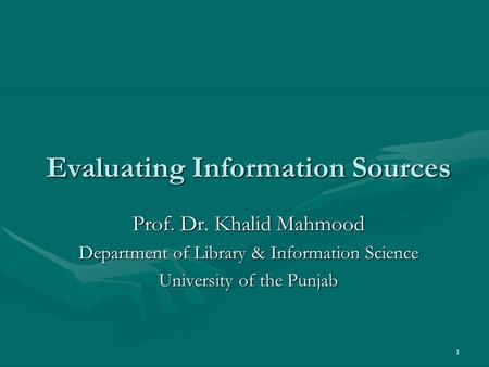 1 Evaluating Information Sources Prof. Dr. Khalid Mahmood Department of Library & Information Science University of the Punjab.