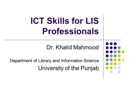 ICT Skills for LIS Professionals Dr. Khalid Mahmood Department of Library and Information Science University of the Punjab.