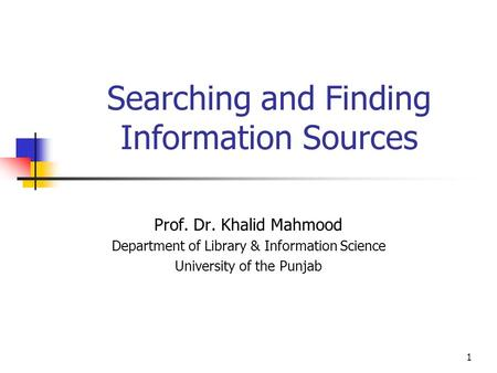 1 Searching and Finding Information Sources Prof. Dr. Khalid Mahmood Department of Library & Information Science University of the Punjab.