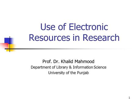 1 Use of Electronic Resources in Research Prof. Dr. Khalid Mahmood Department of Library & Information Science University of the Punjab.
