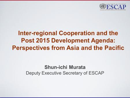 Inter-regional Cooperation and the Post 2015 Development Agenda: Perspectives from Asia and the Pacific Shun-ichi Murata Deputy Executive Secretary of.