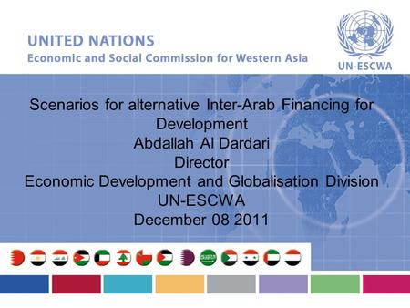 Scenarios for alternative Inter-Arab Financing for Development Abdallah Al Dardari Director Economic Development and Globalisation Division UN-ESCWA December.