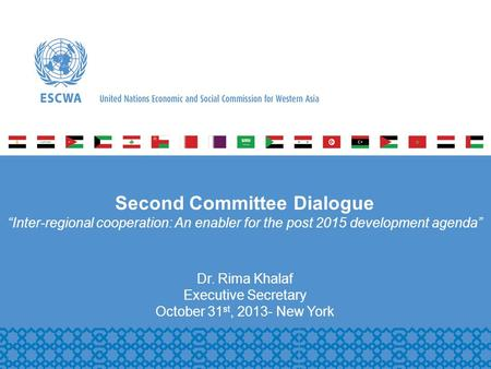 P Second Committee Dialogue Inter-regional cooperation: An enabler for the post 2015 development agenda Dr. Rima Khalaf Executive Secretary October 31.