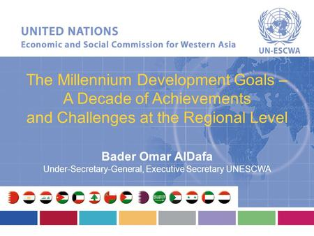 The Millennium Development Goals – A Decade of Achievements and Challenges at the Regional Level Bader Omar AlDafa Under-Secretary-General, Executive Secretary.