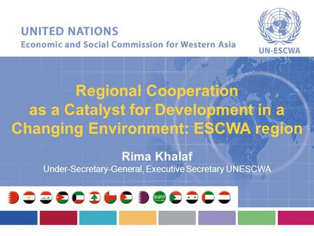 Regional Cooperation as a Catalyst for Development in a Changing Environment: ESCWA region Rima Khalaf Under-Secretary-General, Executive Secretary UNESCWA.