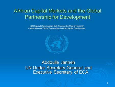 1 African Capital Markets and the Global Partnership for Development Abdoulie Janneh UN Under Secretary-General and Executive Secretary of ECA UN Regional.