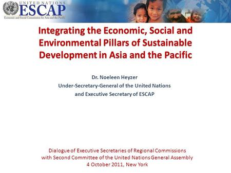 Integrating the Economic, Social and Environmental Pillars of Sustainable Development in Asia and the Pacific Dr. Noeleen Heyzer Under-Secretary-General.