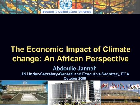 Economic Commission for Africa The Economic Impact of Climate change: An African Perspective Abdoulie Janneh UN Under-Secretary-General and Executive Secretary,