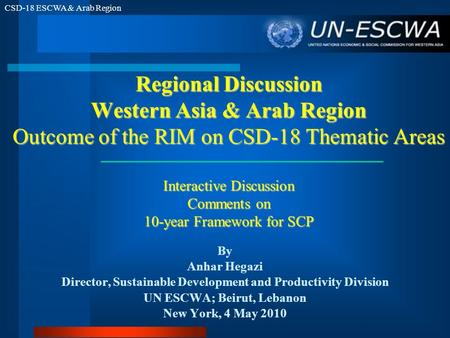 CSD-18 ESCWA & Arab Region Regional Discussion Western Asia & Arab Region Outcome of the RIM on CSD-18 Thematic Areas Interactive Discussion Comments on.