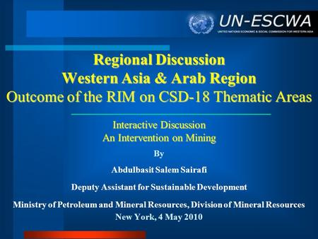 Regional Discussion Western Asia & Arab Region Outcome of the RIM on CSD-18 Thematic Areas Interactive Discussion An Intervention on Mining By Abdulbasit.