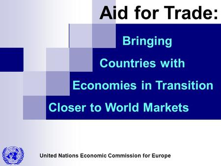 United Nations Economic Commission for Europe Bringing Countries with Economies in Transition Closer to World Markets Aid for Trade: