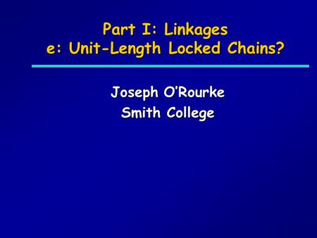 Part I: Linkages e: Unit-Length Locked Chains? Joseph ORourke Smith College.
