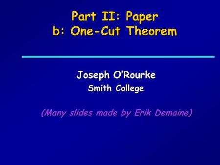 Part II: Paper b: One-Cut Theorem Joseph ORourke Smith College (Many slides made by Erik Demaine)