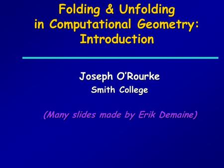 Folding & Unfolding in Computational Geometry: Introduction Joseph ORourke Smith College (Many slides made by Erik Demaine)