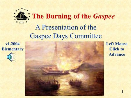 1 The Burning of the Gaspee A Presentation of the Gaspee Days Committee Left Mouse Click to Advance v1.2004 Elementary.