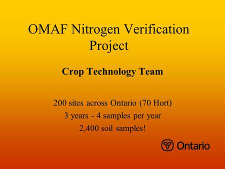 OMAF Nitrogen Verification Project Crop Technology Team 200 sites across Ontario (70 Hort) 3 years - 4 samples per year 2,400 soil samples!