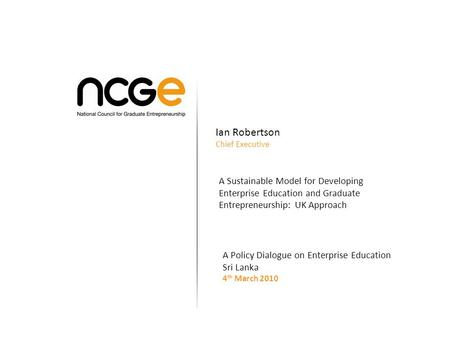 Ian Robertson Chief Executive A Sustainable Model for Developing Enterprise Education and Graduate Entrepreneurship: UK Approach A Policy Dialogue on Enterprise.