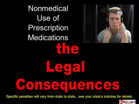 Nonmedical Use of Prescription Medications Specific penalties will vary from state to state…see your states statutes for details.