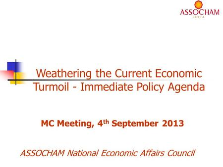 ASSOCHAM National Economic Affairs Council Weathering the Current Economic Turmoil - Immediate Policy Agenda MC Meeting, 4 th September 2013.